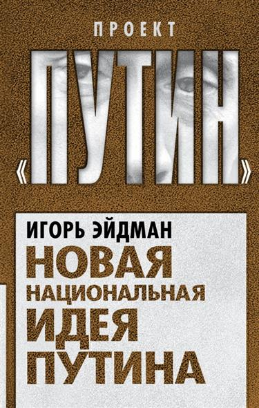 Эйдман И. Новая национальная идея Путина д н меркулов в м бобровник контрреволюция и национальная идея россии