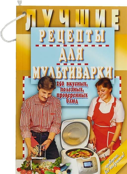 Иванова Е. (сост.) Лучшие рецепты для мультиварки. 250 вкусных, полезных, проверенных блюд бойко е лучшие рецепты блюд на пару