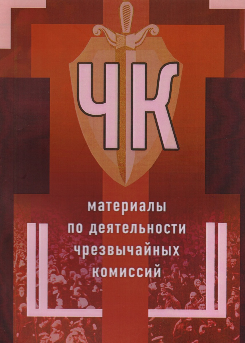 Чернов В., Чумаков А., Стуженко А. и др. ЧК: материалы по деятельности чрезвычайных комиссий