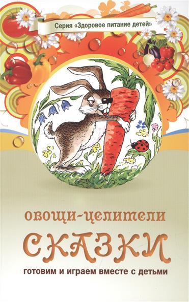 Овощи-целители. Сказки о целебных и полезных свойствах овощей с рецептами здорового и вкусного питания и творческими заданиями для детей и взрослых (0+)