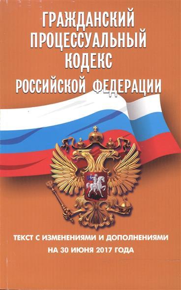Гражданский процессуальный кодекс Российской Федерации. Текст с изменениями и дополнениями на 30 июня 2017 года