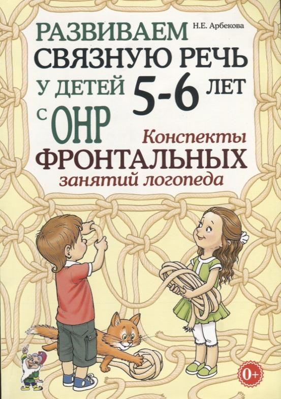 Арбекова Н. Развиваем связную речь у детей 5-6 лет с ОНР. Конспекты фронтальных занятий логопеда