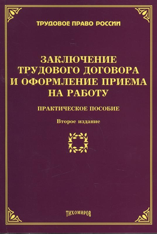 Заключение трудового договора и оформление приема на работу. Практическое пособие. Второе издание, дополненное и переработанное