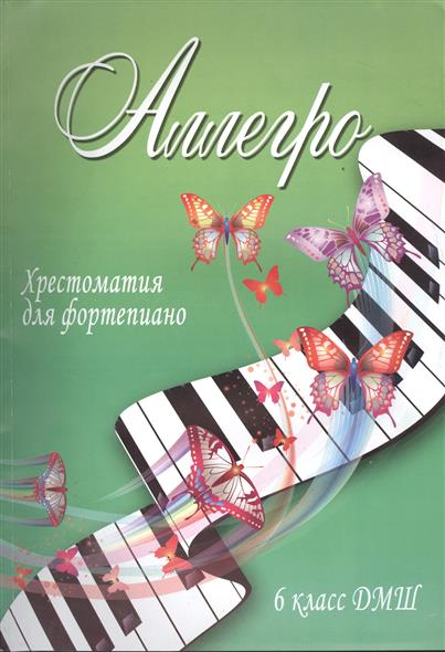 Аллегро. Хрестоматия для фортепиано. 6 класс ДМШ. Учебно-методическое пособие