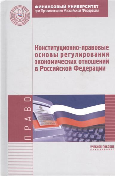 Конституционно-правовые основы регулирования экономических отношений в Российской Федерации. Учебное пособие