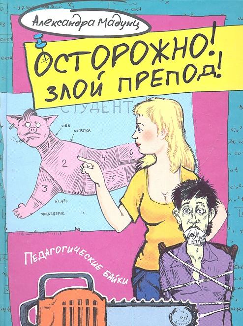 Мадунц А. Осторожно! Злой препод! Педагогические байки ISBN: 9785271406188 дамаскин и препод источник знания