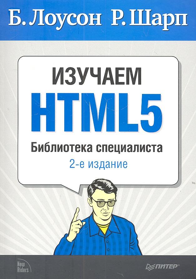 Лоусон Б., Шарп Р. Изучаем HTML5. Библиотека специалиста. 2-е издание ISBN: 9785459011562 пуленепробиваемый веб дизайн библиотека специалиста