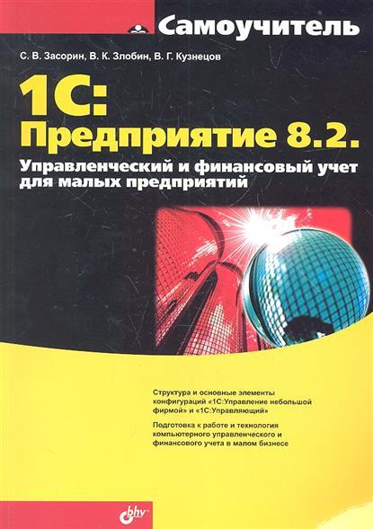 Засорин С., Злобин Д., Кузнецов В. 1C: Предприятие 8.2. Управленческий и финансовый учет для малых предприятий