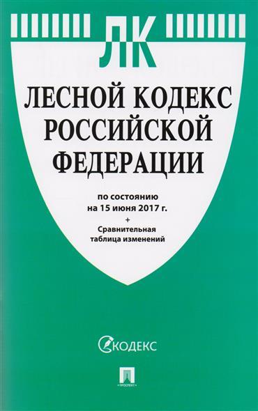 Лесной кодекс Российской Федерации (по состоянию на 15 июня 2017 г.) + сравнительная таблица изменений