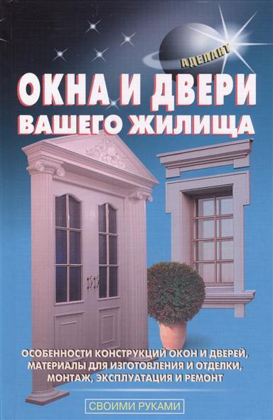 Окна и двери вашего жилища. Особенности конструкций окон и дверей, материалы для изготовления и отделки, монтаж, эксплуатация и ремонт