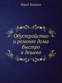 Казаков Ю. Обустройство и ремонт дома быстро и дешево симонов е строительство дома быстро и дешево