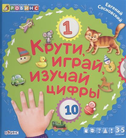 Крути, играй, изучай цифры. От 3 до 5 лет сосновский евгений леонидович крути играй изучай буквы