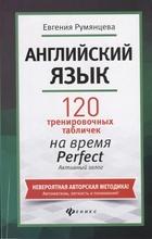Английский язык. 120 тренировочных табличек на время Perfect. Активный залог