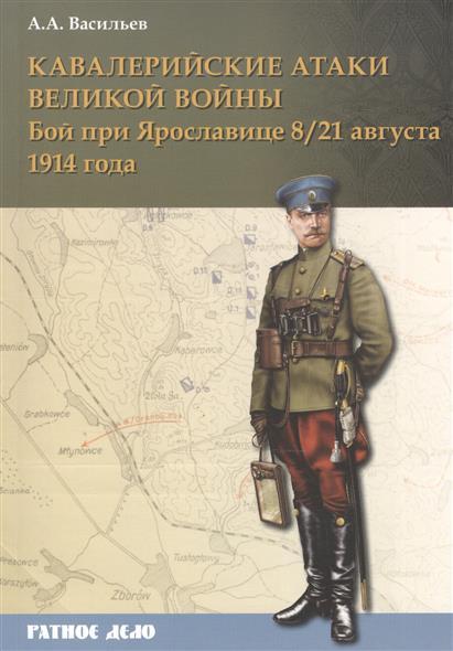 Васильев А. Кавалерийские атаки Великой войны. Бой при Ярославице 8 (21) августа 1914 года