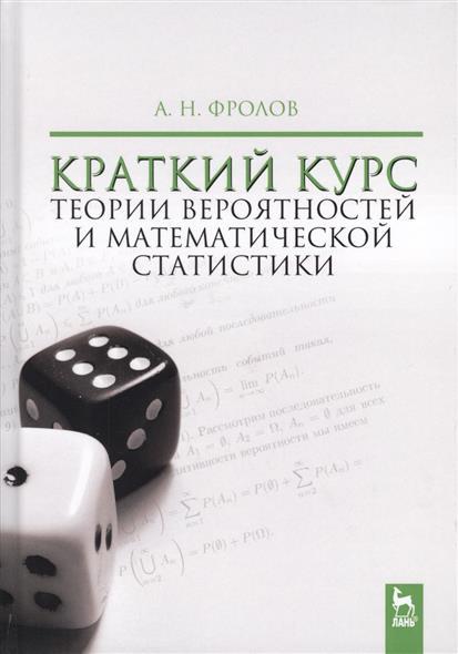 Фролов А. Краткий курс теории вероятностей и математической статистики. Учебное пособие ISBN: 9785811424603