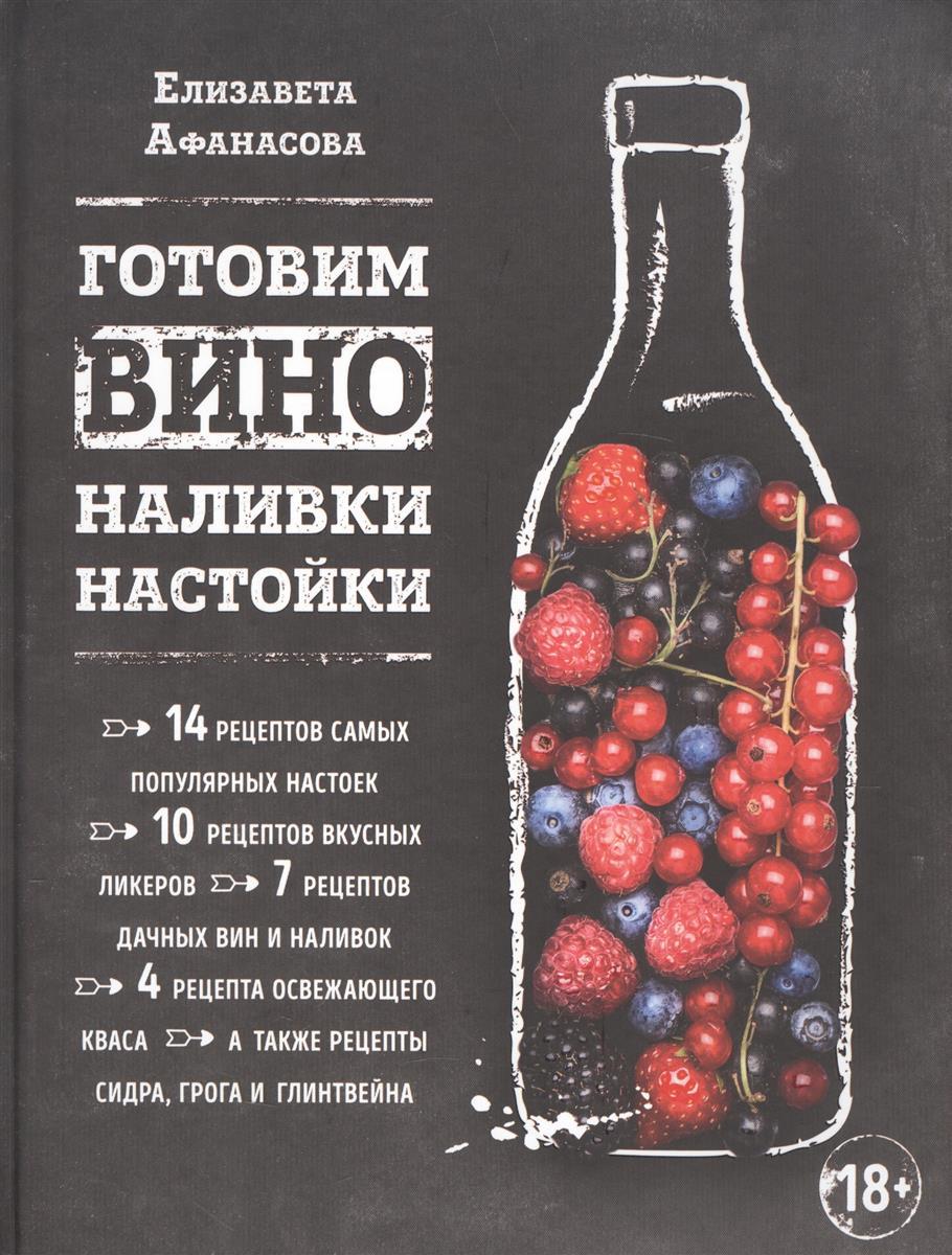 Афанасова Е. Готовим вино, наливки, настойки абдуллаев марат равильевич вино настойки сидр