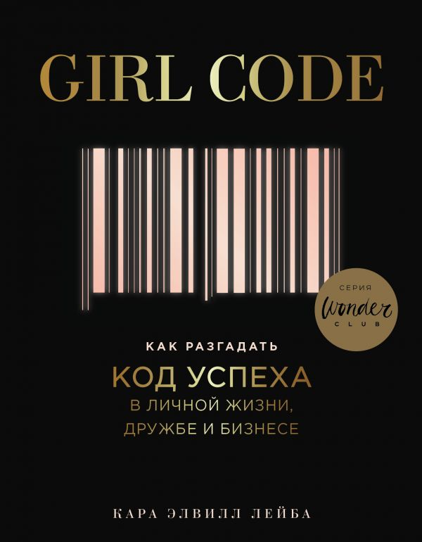 Лейба К.Э. Girl Code. Как разгадать код успеха в личной жизни, дружбе и бизнесе альпина паблишер хулиганы в бизнесе история успеха business fm