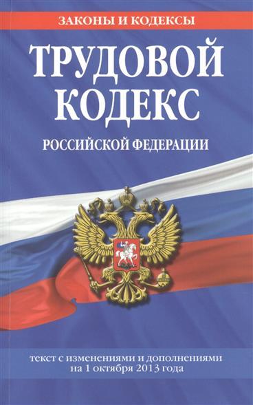 Трудовой кодекс Российской Федерации. Текст с изменениями и дополнениями на 1 октября 2013 года