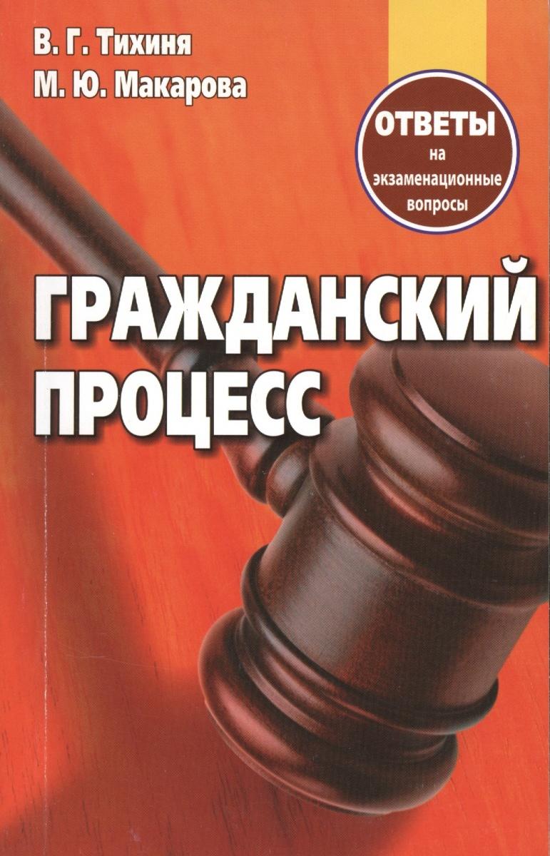 Тихиня В., Макарова М. Гражданский процесс. Ответы на экзаменационные вопросы