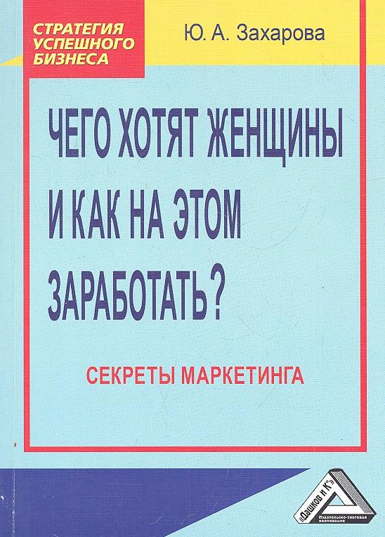 Захарова Ю. Чего хотят женщины и как на этом заработать? Секреты маркетинга. 2-е издание гриффис м эпштейн л как заработать на акциях для чайников