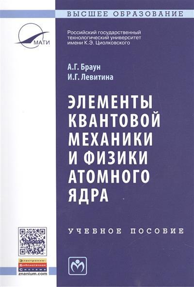 Браун А., Левитина И. Элементы квантовой механики и физики атомного ядра. Учебное пособие. Второе издание