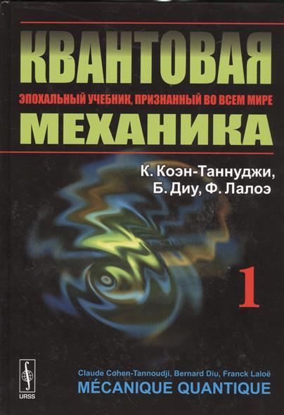 Коэн-Таннуджи К., Диу Б., Лалоэ Ф. Квантовая механика. Том 1 николай делоне квантовая природа вещества