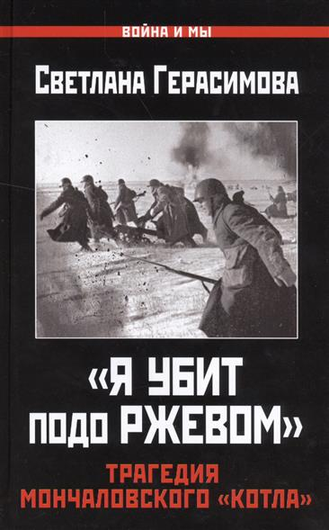 Герасимова С. Я убит подо Ржевом. Трагедия Мончаловского котла