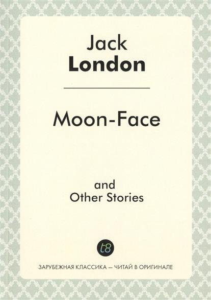 London J. Moon-Face and Other Stories london j love of life and other stories любовь к жизни