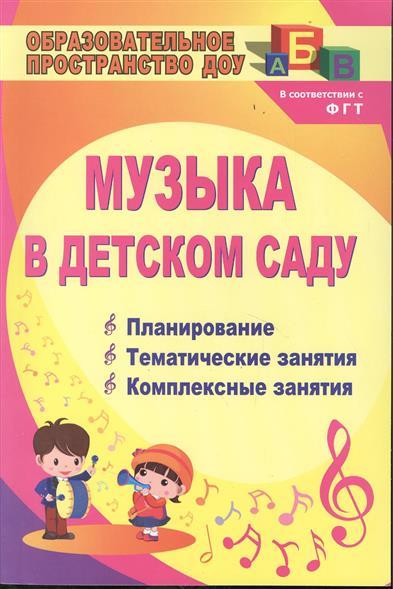 Музыка в детском саду. Планирование, тематические и комплексные занятия. Издание 2-е