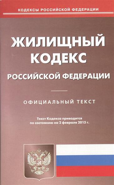 Жилищный кодекс Российской Федерации. Официальный текст. Текст Кодекса приводится по состоянию на 2 февраля 2015 г.