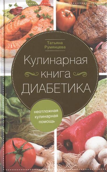 Румянцева Т. Кулинарная книга диабетика. Неотложная кулинарная помощь. Переработанное издание цена
