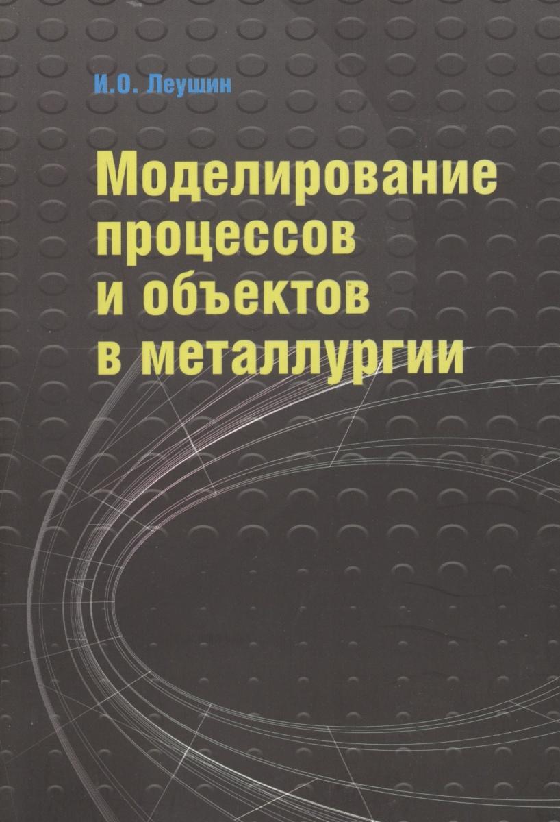 Леушин И. Моделирование процессов и объектов в металлургии. Учебник математическое моделирование процессов в машиностроении