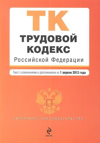 Трудовой кодекс Российской Федерации. Текст с изменениями и дополнениями на 1 апреля 2012 года