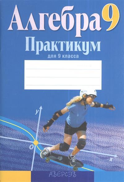 Практикум по алгебре для 9 класса. Пособие для учащихся общеобразовательных учреждений с русским языком обучения. 5-е издание, переработанное