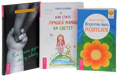 Наумов А., Федорова Д., Светлова М. Как стать другом своему ребенку + Как стать лучшей мамой? + Искусство быть родителем (комплект из 3 книг)