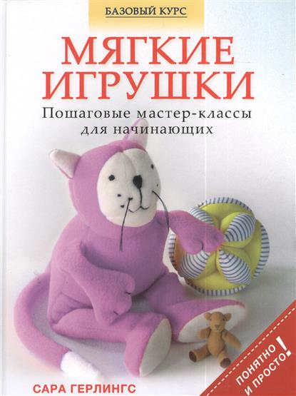 Герлингс С. Мягкие игрушки. Пошаговые мастер-классы для начинающих книги эксмо вышивка пошаговые мастер классы для начинающих