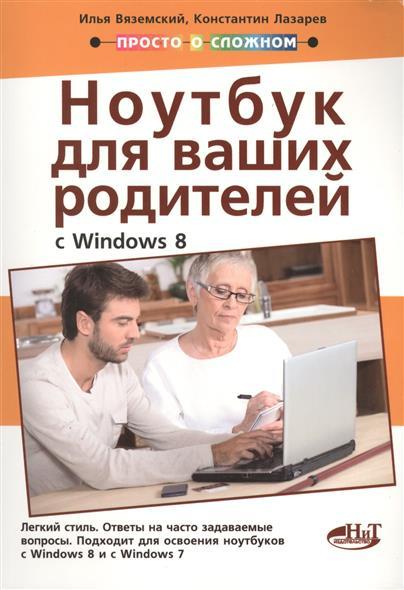 Вяземский И., Лазарев К. и др. Полезный ноутбук для ваших родителей (с Windows 8) ISBN: 9785943879630 ноутбук и windows 7
