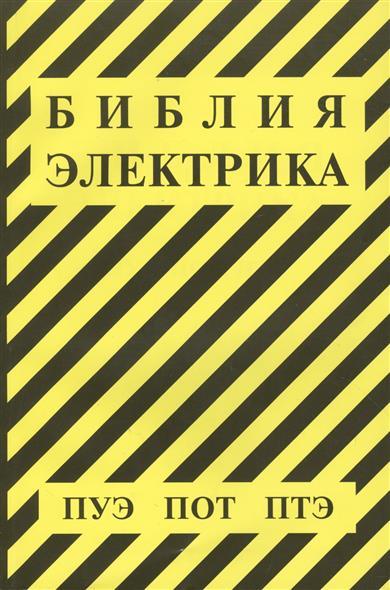 Библия электрика. ПУЭ. ПОТ. ПТЭ ISBN: 9785437407790 электрика