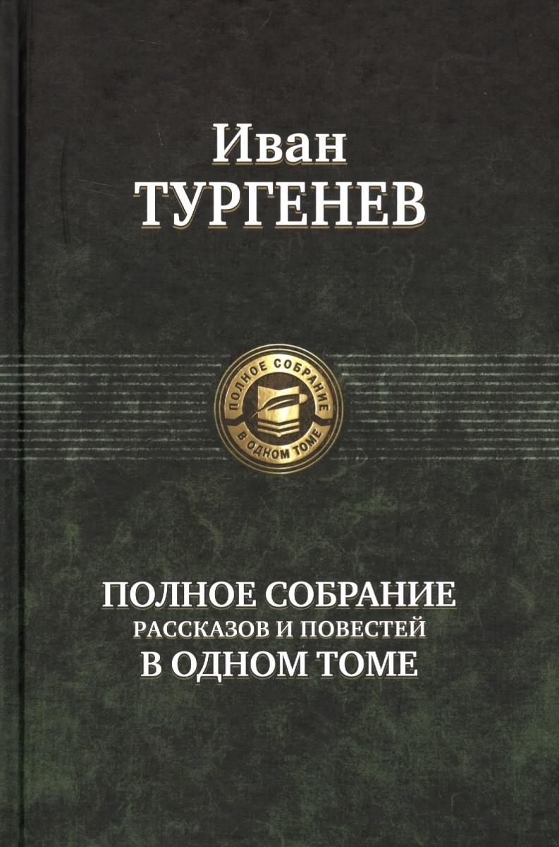 Тургенев И. Иван Тургенев. Полное собрание рассказов и повестей в одном томе цена 2017