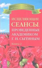 Исцеляющие сеансы, проведенные академиком Г.Н. Сытиным. Книга 2