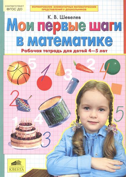 Шевелев К. Мои первые шаги в математике. Рабочая тетрадь для детей 4-5 лет шевелев к формирование логического мышления рабочая тетрадь для детей 3 4 лет