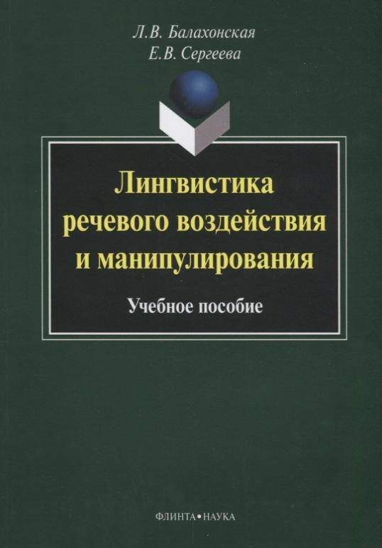 цена на Балахонская Л., Сергеева Е. Лингвистика речевого воздействия и манипулирования: учебное пособие