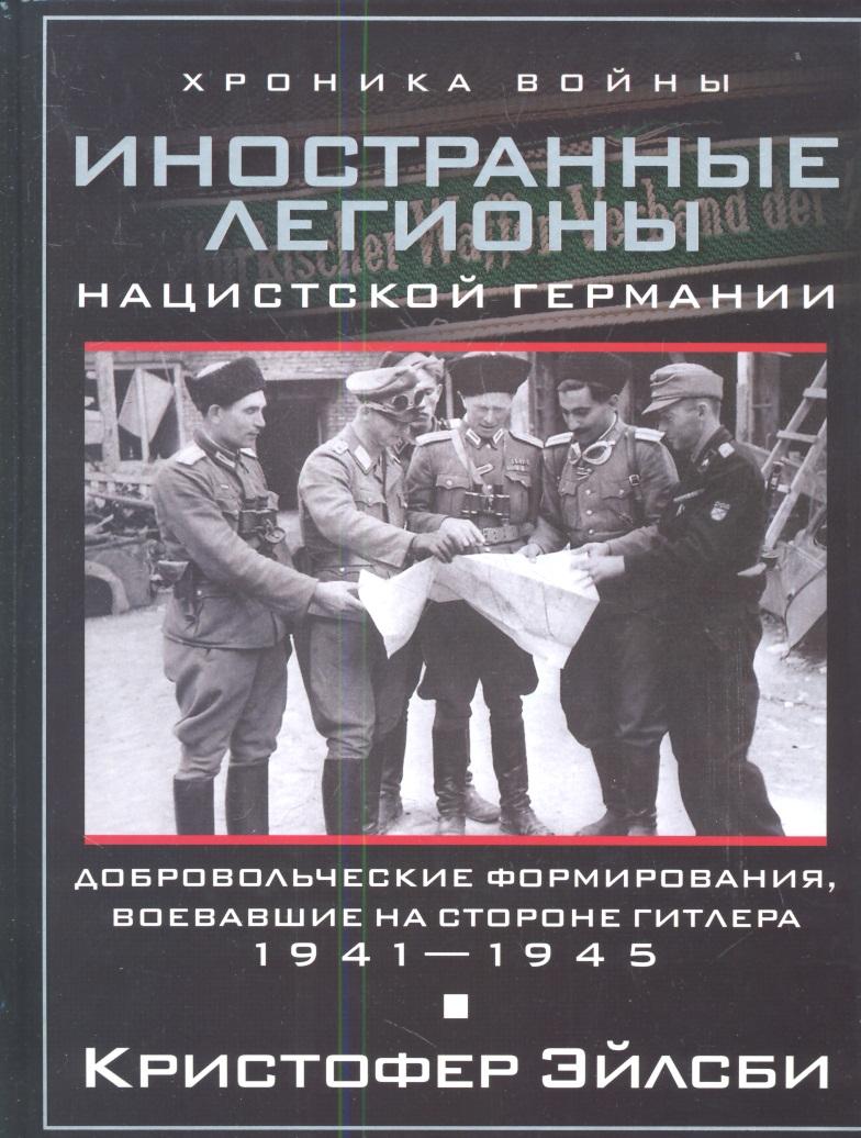 Эйлсби К. Иностранные легионы нацисткой Германии. Добровольческие формирования, воевавшие на стороне Гитлера. 1941-1945