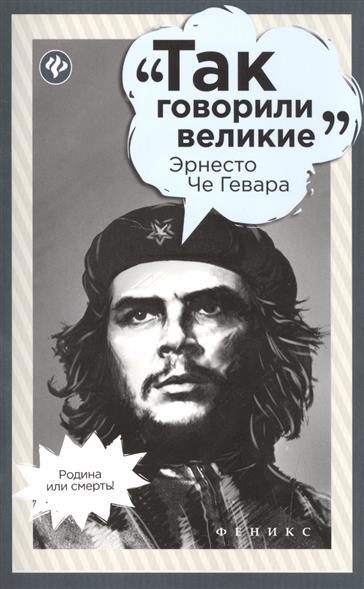 Гогитидзе Н. Так говорили великие Эрнесто Че Гевара платошкин н н че гевара
