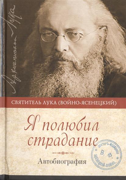 Святитель Лука Крымский (Войно-Ясенецкий) Я полюбил страдание. Автобиография я полюбил страдание автобиография