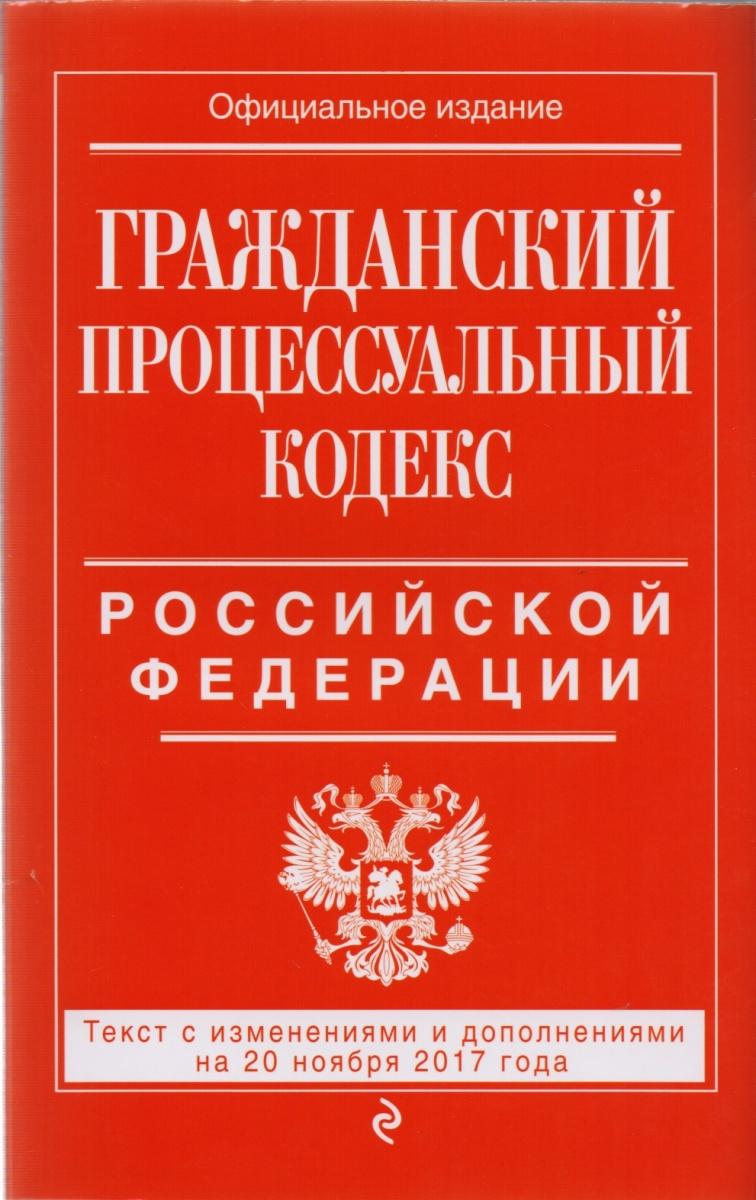 Гражданский процессуальный кодекс Российской Федерации. Текст с изменениями и дополнениями на 20 ноября 2017 года. Официальное издание