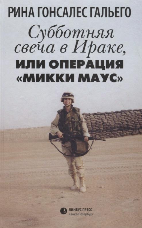 """Субботняя свеча в Ираке, или Операция """"Микки Маус"""", Гальего Р."""
