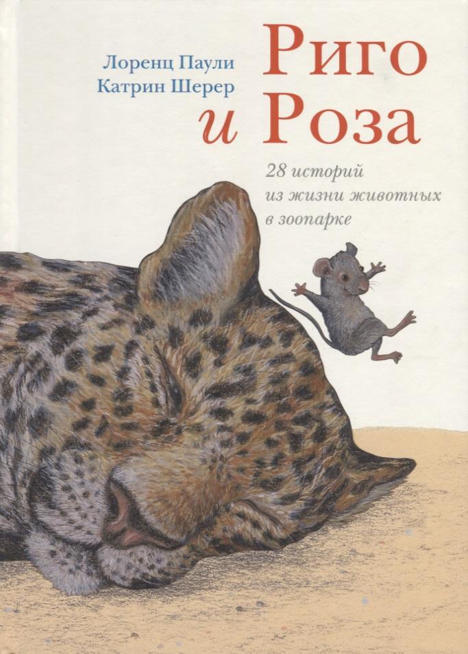 Паули Л. Риго и Роза. 28 историй из жизни животных в зоопарке юнг и паули