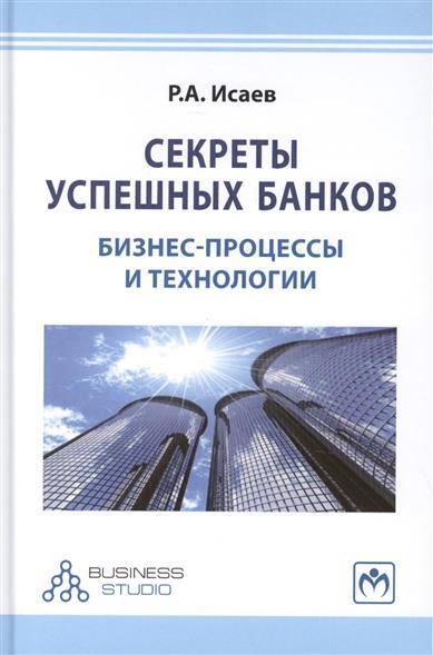 Исаев Р. Секреты успешных банков: бизнес-процессы и технологии. Издание второе, переработанное и дополненное