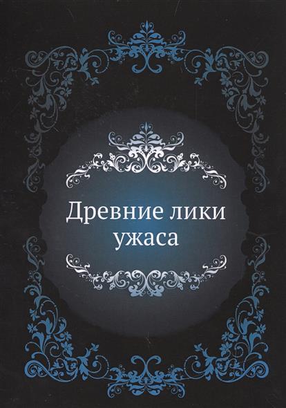 Древние лики ужаса ISBN: 9785424131332 о в куликова древние лики русского севера